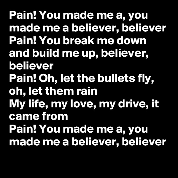 Pain! You made me a, you made me a believer, believer Pain! You break me down and build me up, believer, believer Pain! Oh, let the bullets fly, oh, let them rain My life, my love, my drive, it came from Pain! You made me a, you made me a believer, believer