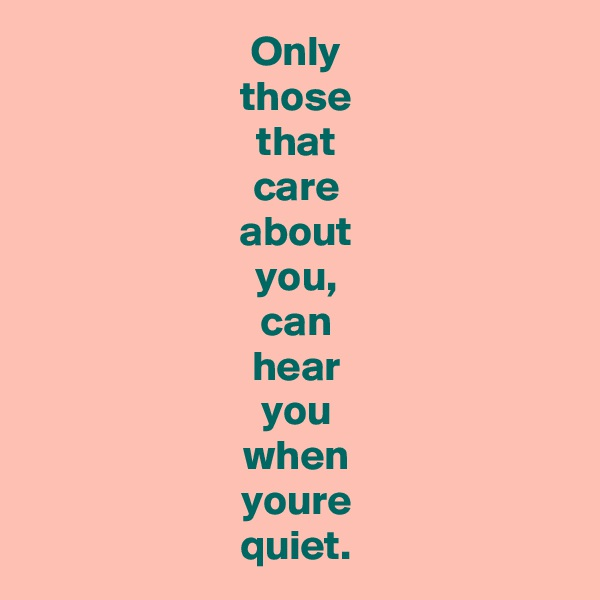 Only those that care about you, can hear you when youre quiet.
