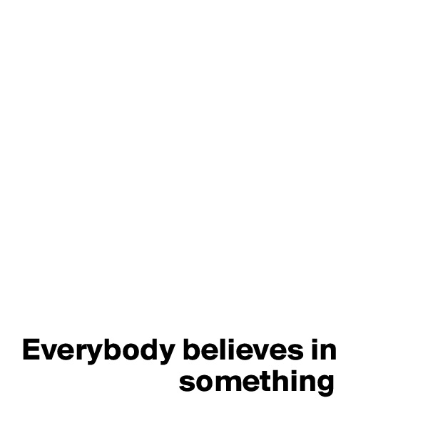 Everybody believes in                              something