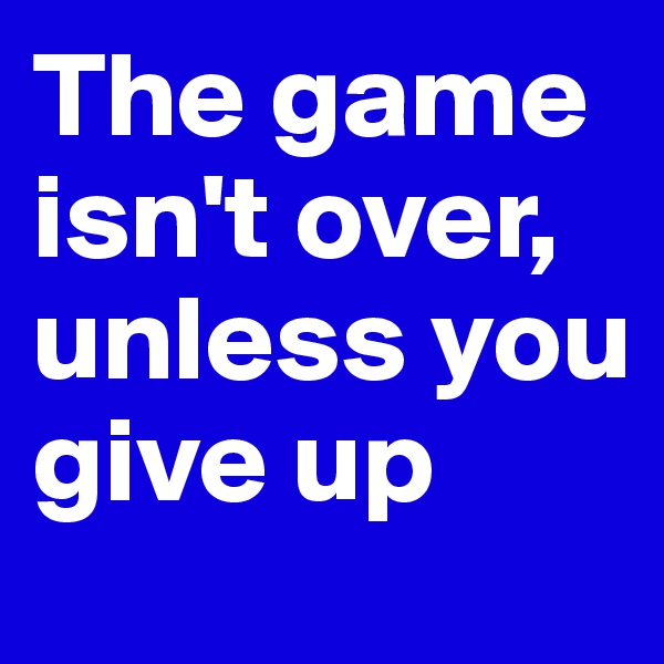The game isn't over, unless you give up