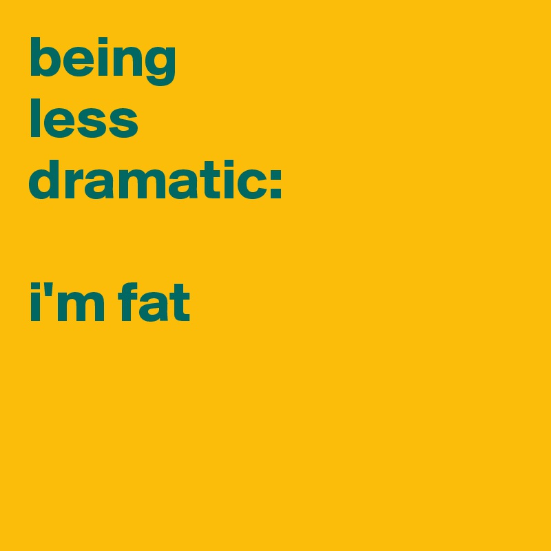 being less  dramatic:  i'm fat