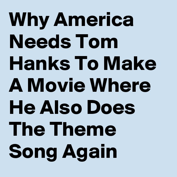 Why America Needs Tom Hanks To Make A Movie Where He Also Does The Theme Song Again