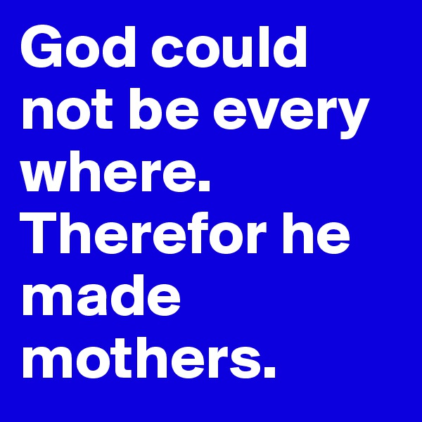 God could not be every where. Therefor he made mothers.