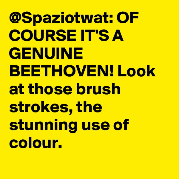 @Spaziotwat: OF COURSE IT'S A GENUINE BEETHOVEN! Look at those brush strokes, the stunning use of colour.