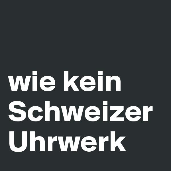 wie kein Schweizer Uhrwerk
