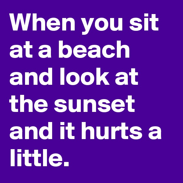 When you sit at a beach and look at the sunset and it hurts a little.
