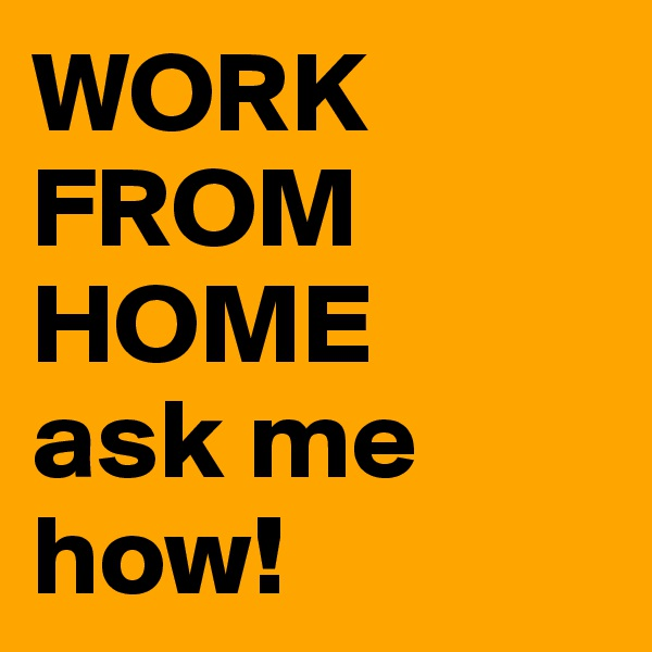WORK FROM HOME ask me how!