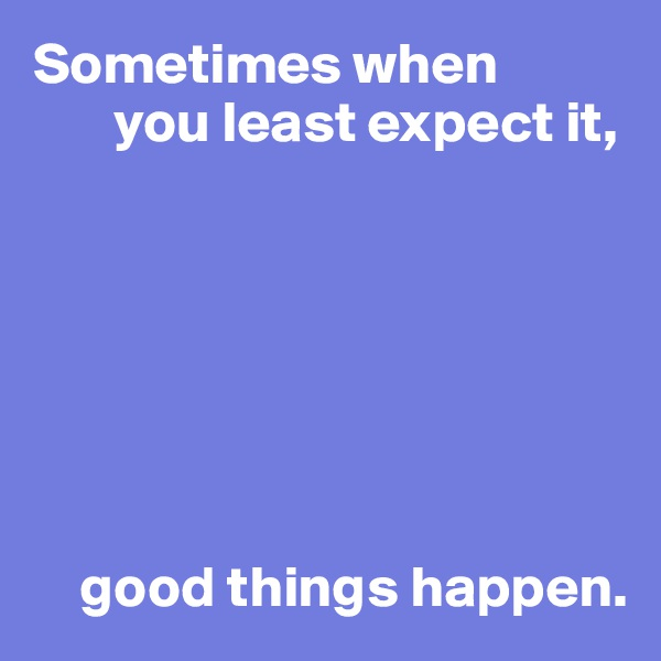 Sometimes when        you least expect it,            good things happen.