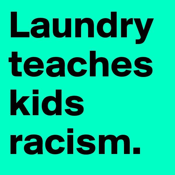 Laundry teaches kids racism.