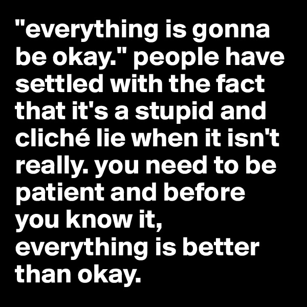 """everything is gonna be okay."" people have settled with the fact that it's a stupid and cliché lie when it isn't really. you need to be patient and before you know it, everything is better than okay."