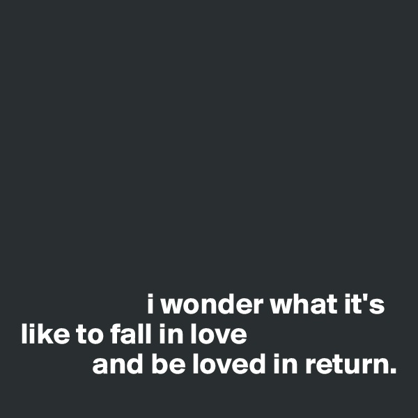 i wonder what it's like to fall in love              and be loved in return.