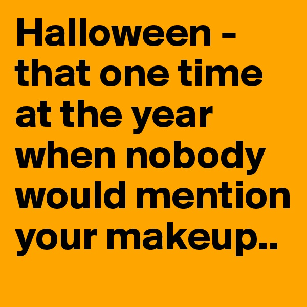 Halloween - that one time at the year when nobody would mention your makeup..