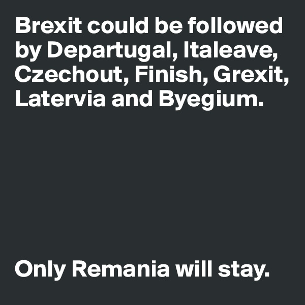Brexit could be followed by Departugal, Italeave, Czechout, Finish, Grexit, Latervia and Byegium.        Only Remania will stay.