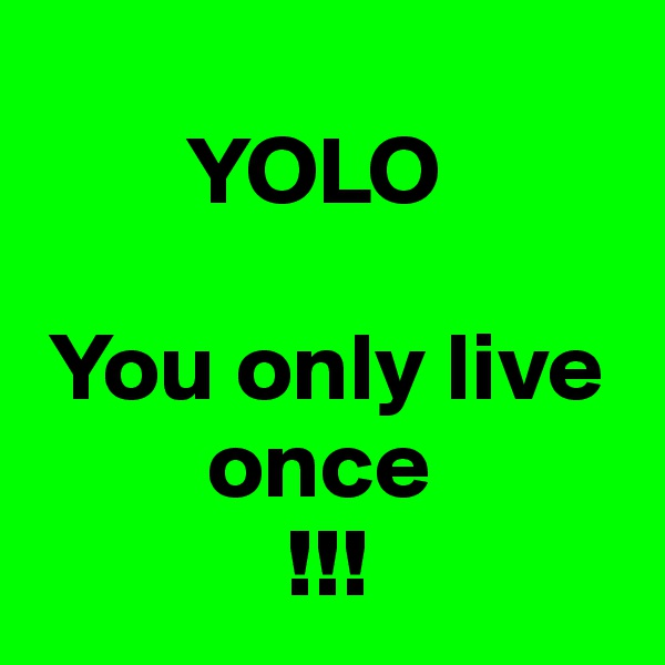 YOLO   You only live          once              !!!