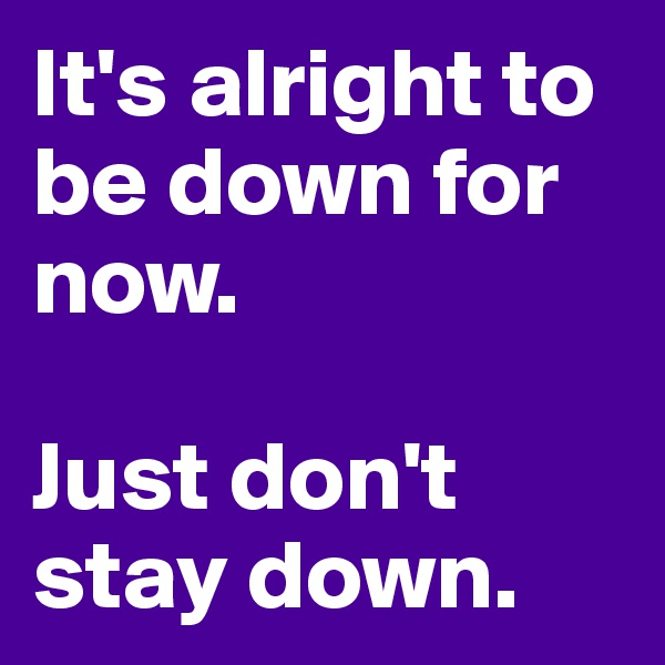 It's alright to be down for now.   Just don't stay down.
