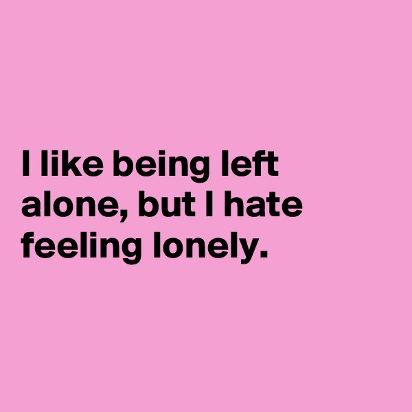 I like being left alone, but I hate feeling lonely.