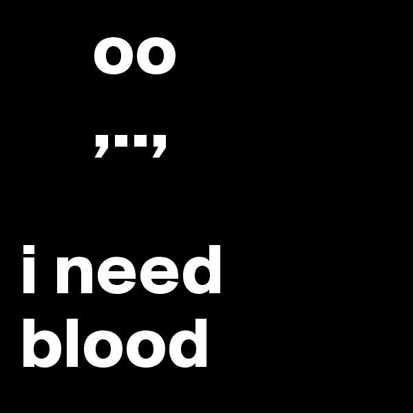 oo      ,..,  i need blood