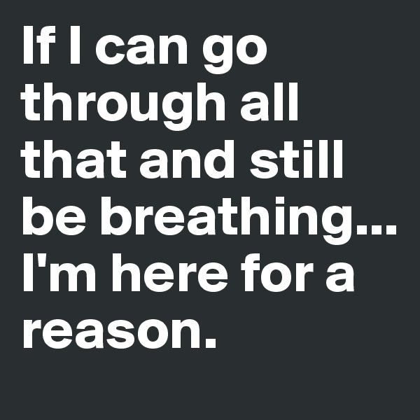 If I can go through all that and still be breathing... I'm here for a reason.