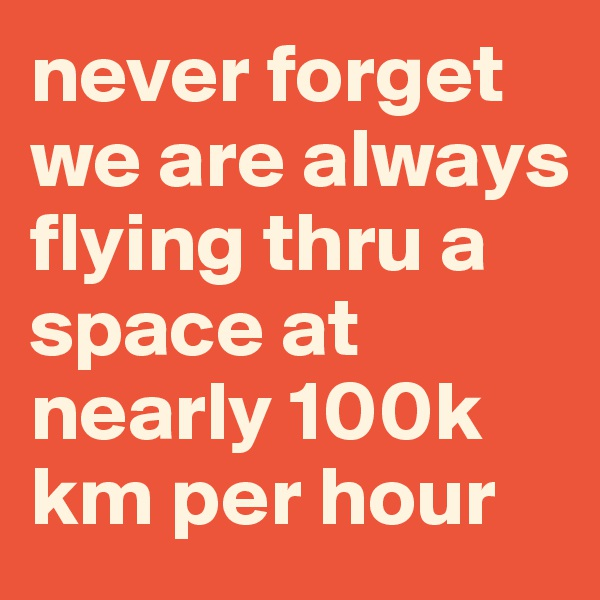 never forget we are always flying thru a space at nearly 100k km per hour