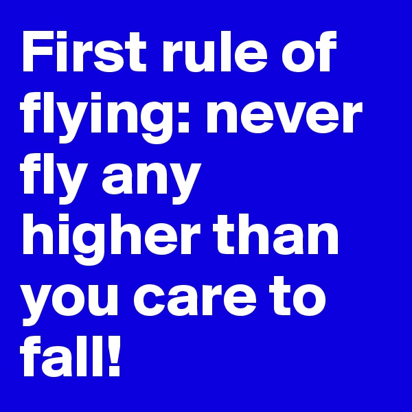 First rule of flying: never fly any higher than you care to fall!