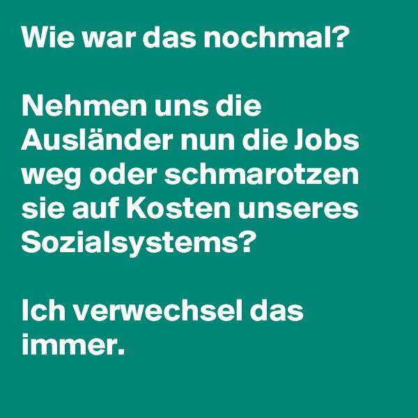 Wie war das nochmal?   Nehmen uns die Ausländer nun die Jobs weg oder schmarotzen sie auf Kosten unseres Sozialsystems?  Ich verwechsel das immer.