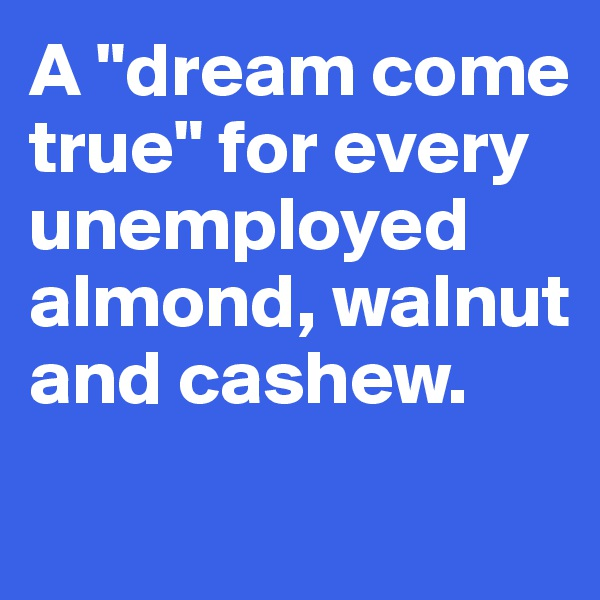 "A ""dream come true"" for every unemployed almond, walnut and cashew."