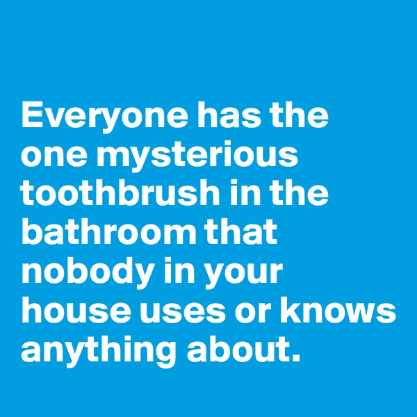 Everyone has the one mysterious toothbrush in the bathroom that nobody in your house uses or knows anything about.