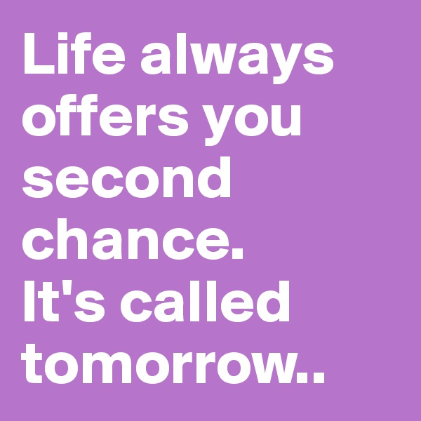 Life always offers you second chance.  It's called tomorrow..