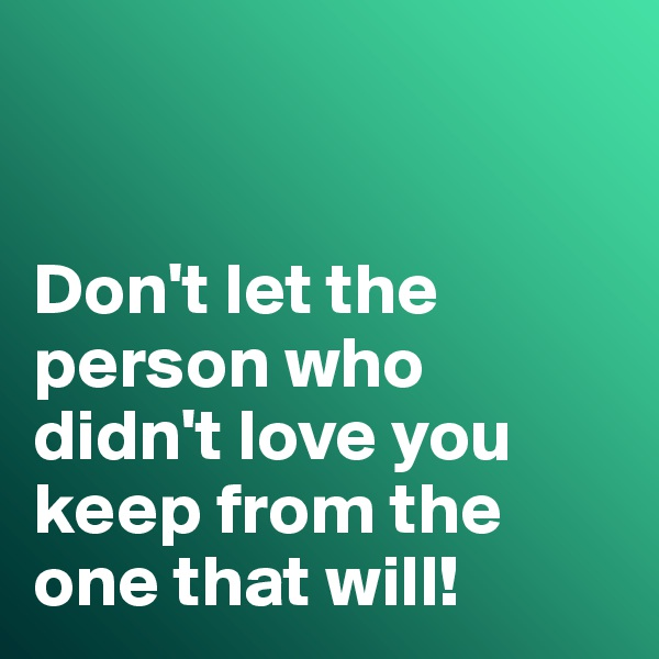 Don't let the person who didn't love you keep from the one that will!