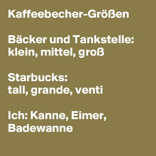 Kaffeebecher-Größen  Bäcker und Tankstelle:  klein, mittel, groß    Starbucks:  tall, grande, venti   Ich: Kanne, Eimer, Badewanne