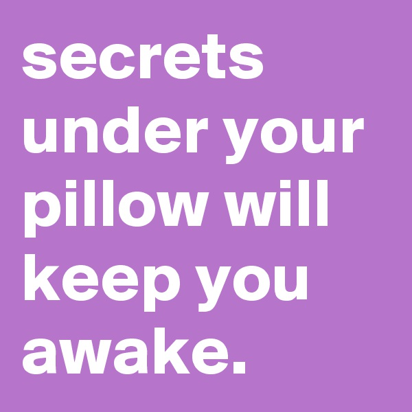 secrets under your pillow will keep you awake.