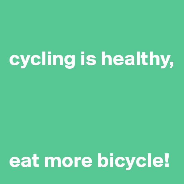 cycling is healthy,      eat more bicycle!