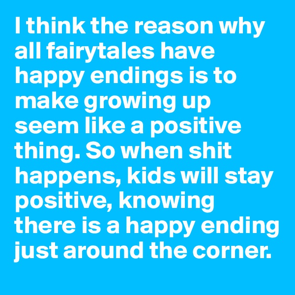 I think the reason why all fairytales have happy endings is to make growing up seem like a positive thing. So when shit happens, kids will stay positive, knowing there is a happy ending just around the corner.