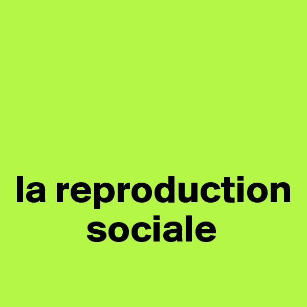 la reproduction               sociale