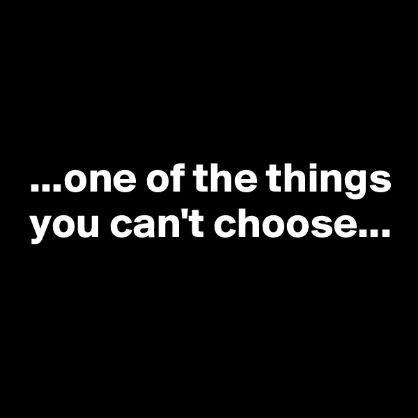 ...one of the things  you can't choose...