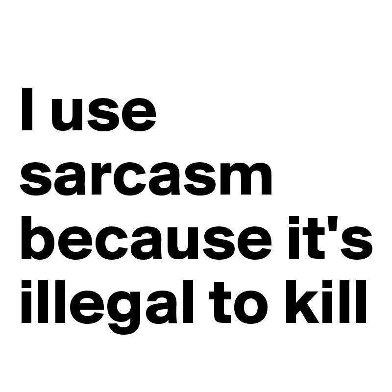 I use sarcasm because it's illegal to kill
