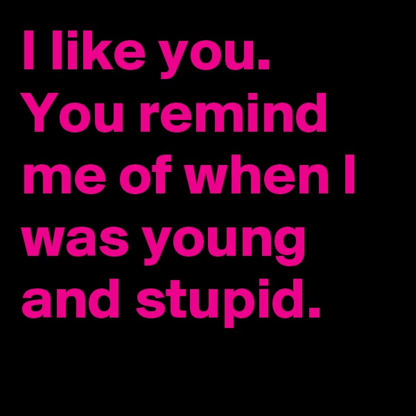 I like you. You remind me of when I was young and stupid.