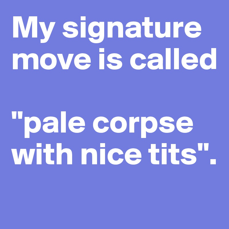 """My signature move is called  """"pale corpse with nice tits""""."""
