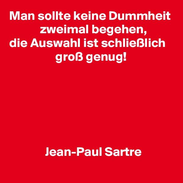 Man sollte keine Dummheit             zweimal begehen, die Auswahl ist schließlich                   groß genug!                     Jean-Paul Sartre