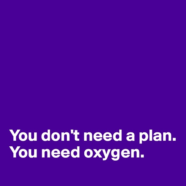 You don't need a plan. You need oxygen.
