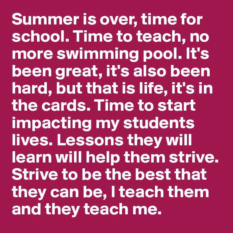 Summer is over, time for school. Time to teach, no more swimming pool. It's been great, it's also been hard, but that is life, it's in the cards. Time to start impacting my students lives. Lessons they will learn will help them strive. Strive to be the best that they can be, I teach them and they teach me.