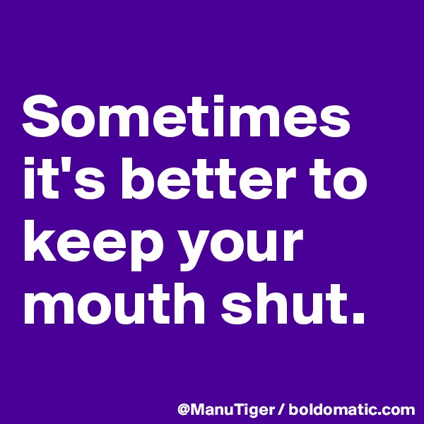 Sometimes it's better to keep your mouth shut.
