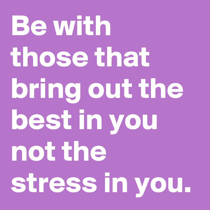 Be with those that bring out the best in you not the stress in you.
