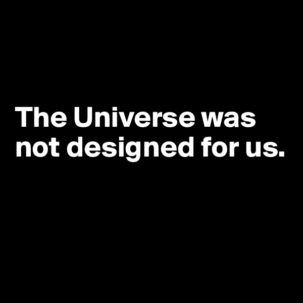 The Universe was not designed for us.
