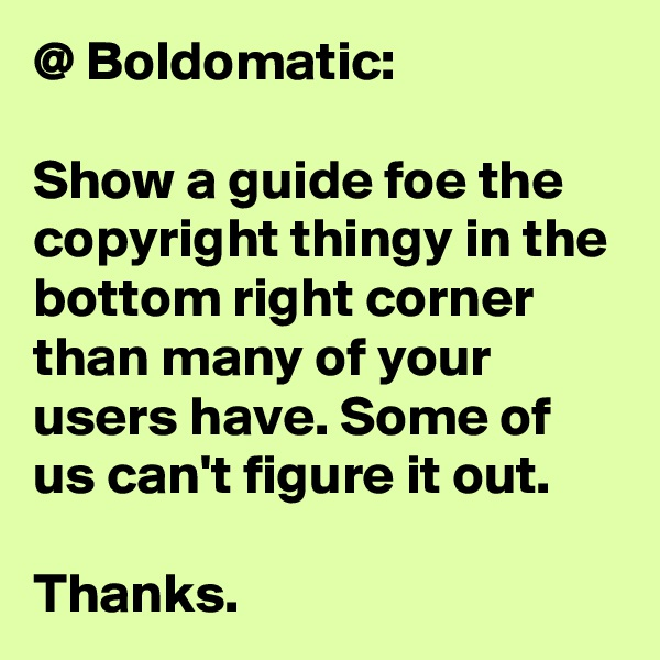 @ Boldomatic:  Show a guide foe the copyright thingy in the bottom right corner than many of your users have. Some of us can't figure it out.  Thanks.