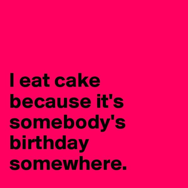 I eat cake because it's somebody's birthday somewhere.