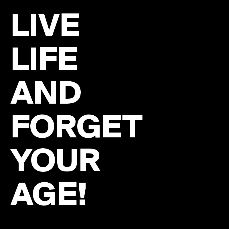 LIVE LIFE AND FORGET YOUR AGE!