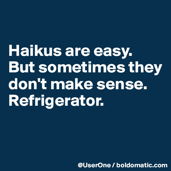 Haikus are easy. But sometimes they don't make sense. Refrigerator.