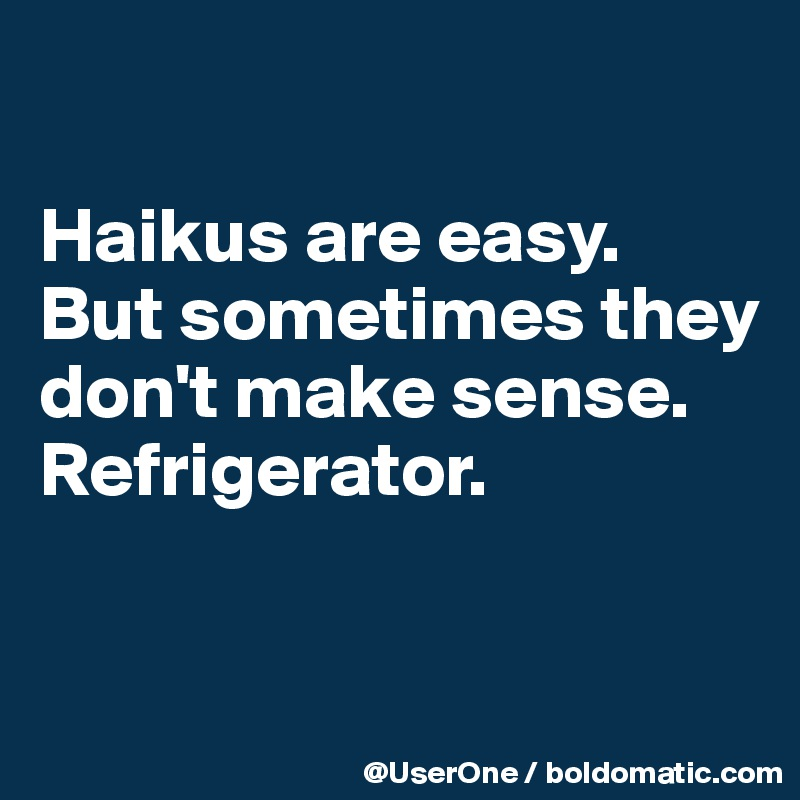 Haikus are easy. But sometimes they don't make sense. Refrigerator.