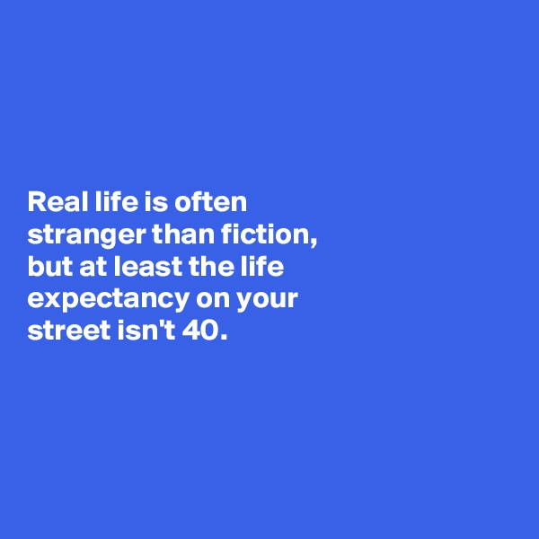 Real life is often  stranger than fiction,  but at least the life  expectancy on your  street isn't 40.